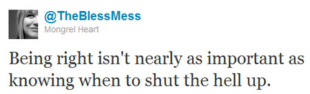 An image of a Tweet by TheBlessMess saying Being right isn't nearly as important as knowing when to shut the hell up.